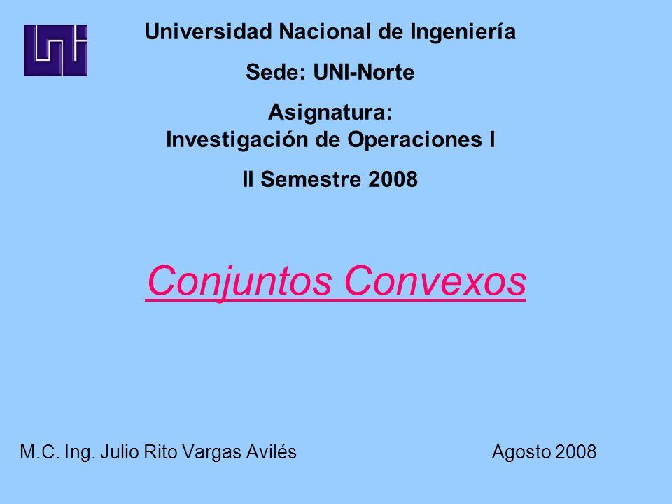 Conjuntos Convexos M.C. Ing. Julio Rito Vargas Avilés Agosto 2008 Universidad Nacional de Ingeniería Sede: UNI-Norte Asignatura: Investigación de Oper