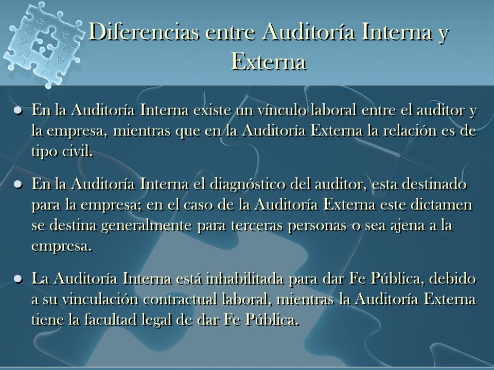 Diferencias entre Auditoría Interna y Externa En la Auditoría Interna existe un vínculo laboral entre el auditor y la empresa, mientras que en la Audi