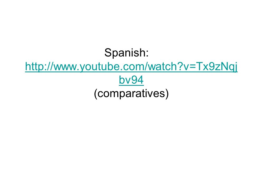 Spanish: http://www.youtube.com/watch?v=Tx9zNqj bv94 (comparatives) http://www.youtube.com/watch?v=Tx9zNqj bv94