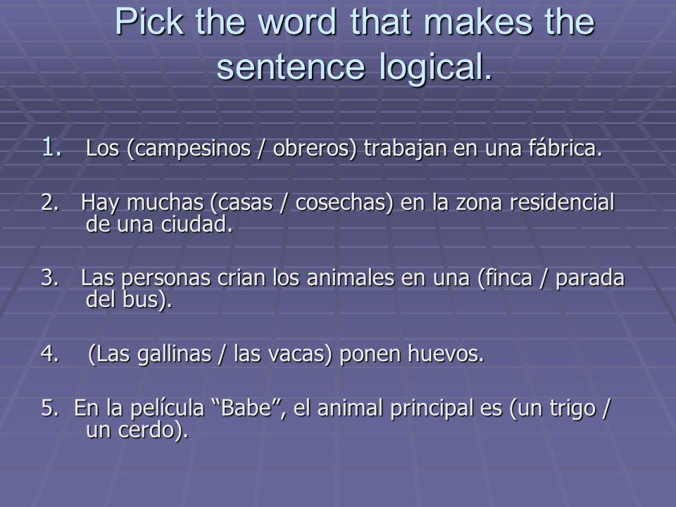 Pick the word that makes the sentence logical. 1. Los (campesinos / obreros) trabajan en una fábrica. 2. Hay muchas (casas / cosechas) en la zona resi