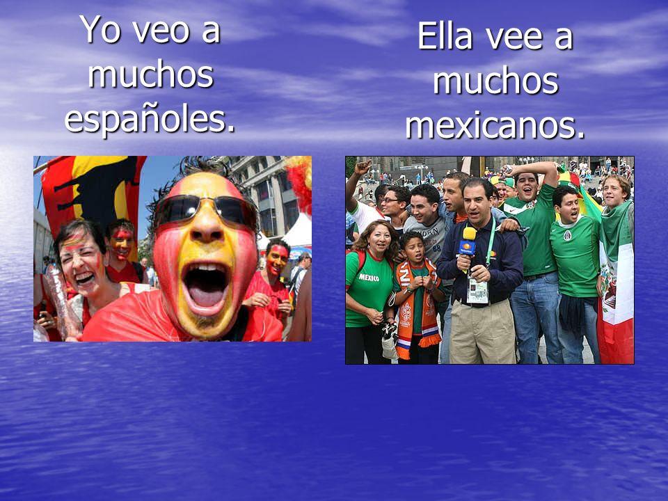 Yo veo a muchos españoles. Ella vee a muchos mexicanos.