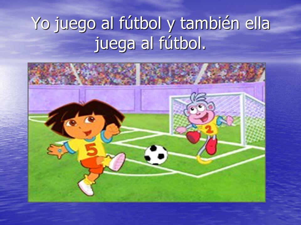 Yo juego al fútbol y también ella juega al fútbol.