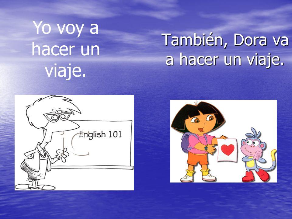 También, Dora va a hacer un viaje. Yo voy a hacer un viaje.