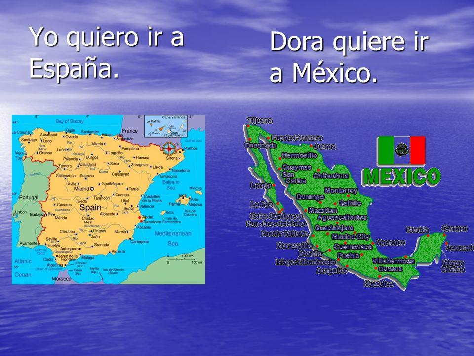 Yo quiero ir a España. Dora quiere ir a México.