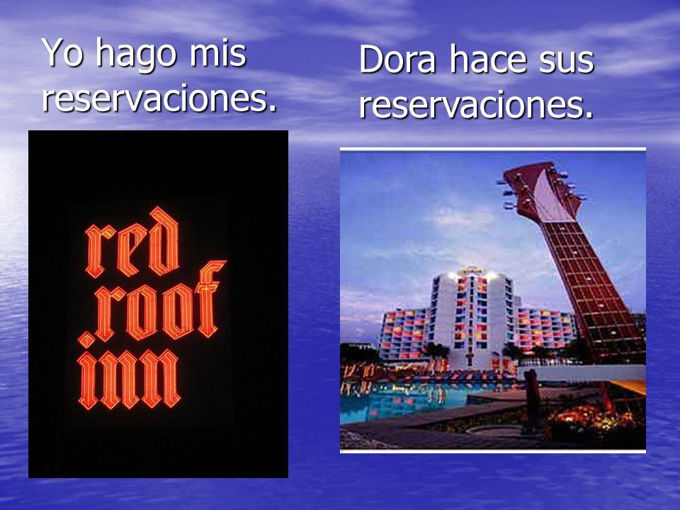 Yo hago mis reservaciones. Dora hace sus reservaciones.