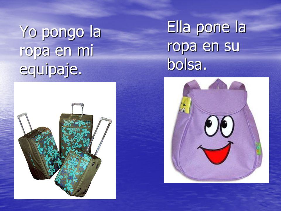 Yo pongo la ropa en mi equipaje. Ella pone la ropa en su bolsa.