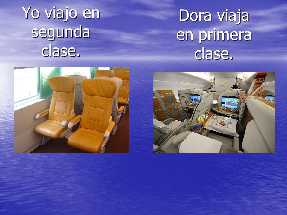 Yo viajo en segunda clase. Dora viaja en primera clase.