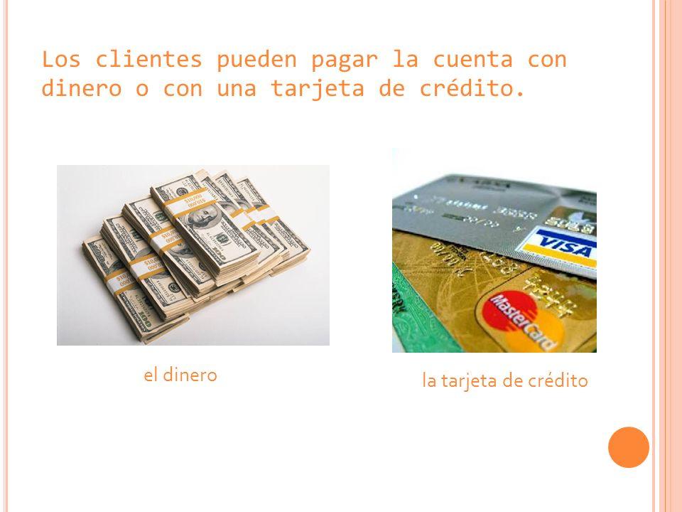 Los clientes pueden pagar la cuenta con dinero o con una tarjeta de crédito. el dinero la tarjeta de crédito