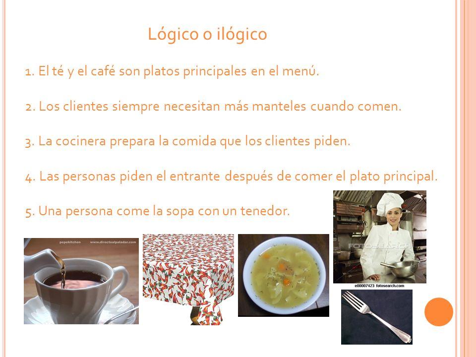 Lógico o ilógico 1. El té y el café son platos principales en el menú. 2. Los clientes siempre necesitan más manteles cuando comen. 3. La cocinera pre