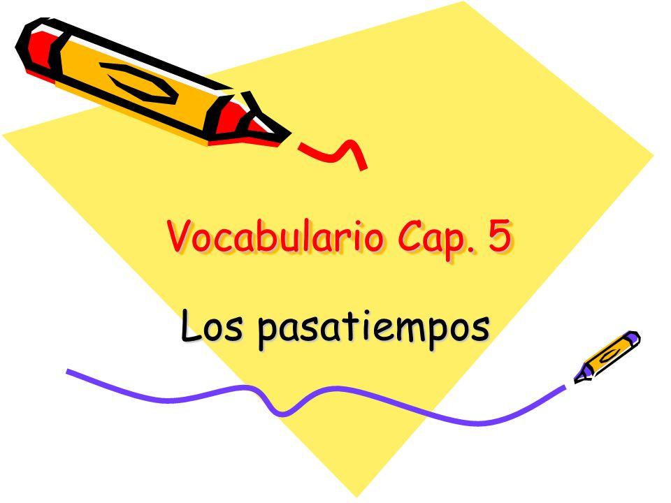 Vocabulario Cap. 5 Los pasatiempos