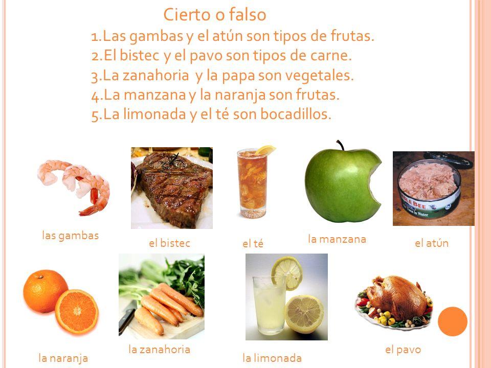 Cierto o falso 1.Las gambas y el atún son tipos de frutas. 2.El bistec y el pavo son tipos de carne. 3.La zanahoria y la papa son vegetales. 4.La manz