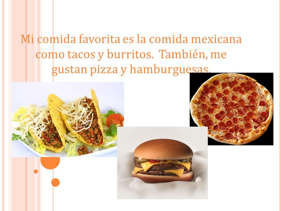 Mi comida favorita es la comida mexicana como tacos y burritos. También, me gustan pizza y hamburguesas.