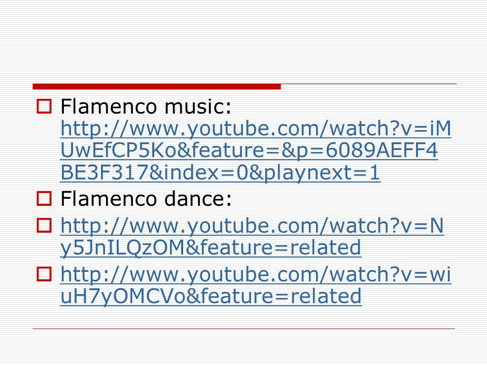 Flamenco music: http://www.youtube.com/watch?v=iM UwEfCP5Ko&feature=&p=6089AEFF4 BE3F317&index=0&playnext=1 http://www.youtube.com/watch?v=iM UwEfCP5K