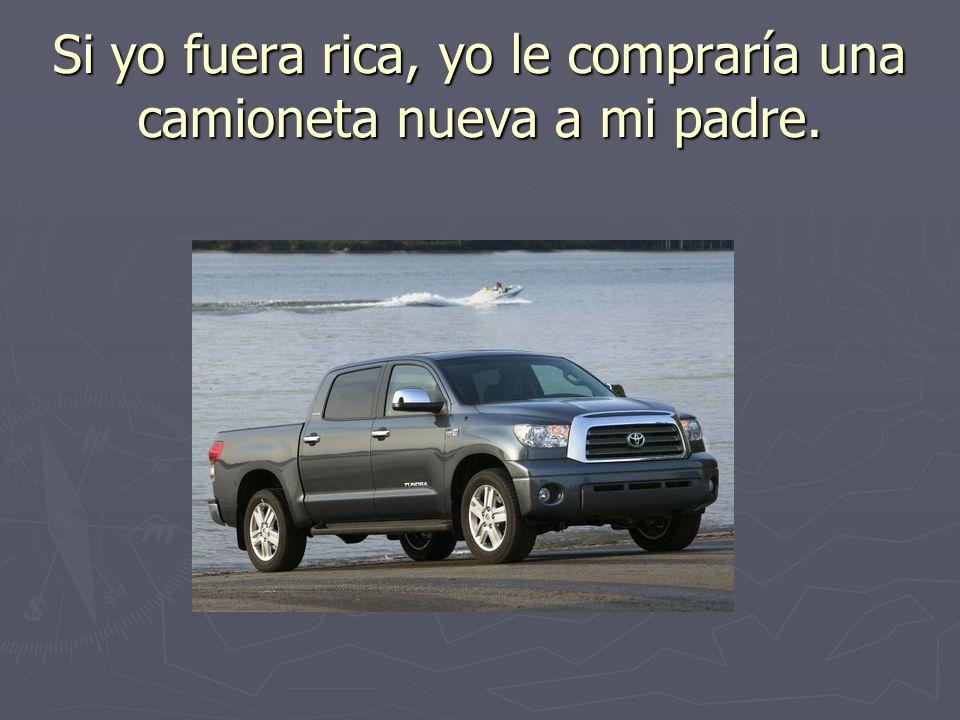 Si yo fuera rica, yo le compraría una camioneta nueva a mi padre.