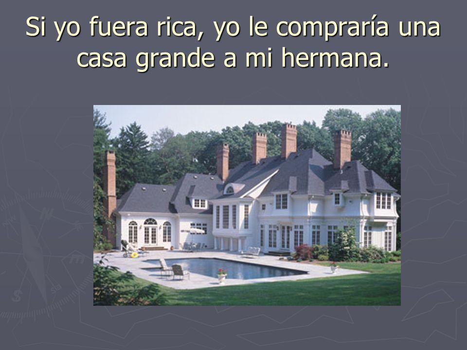 Si yo fuera rica, yo le compraría una casa grande a mi hermana.