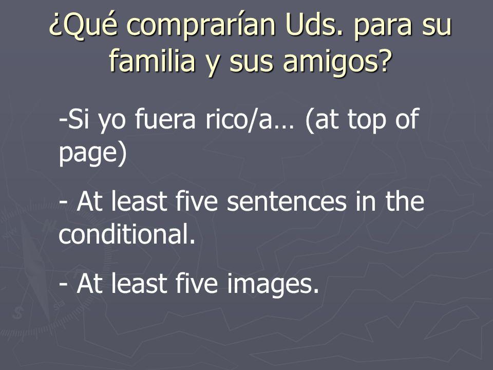 ¿Qué comprarían Uds. para su familia y sus amigos? -Si yo fuera rico/a… (at top of page) - At least five sentences in the conditional. - At least five
