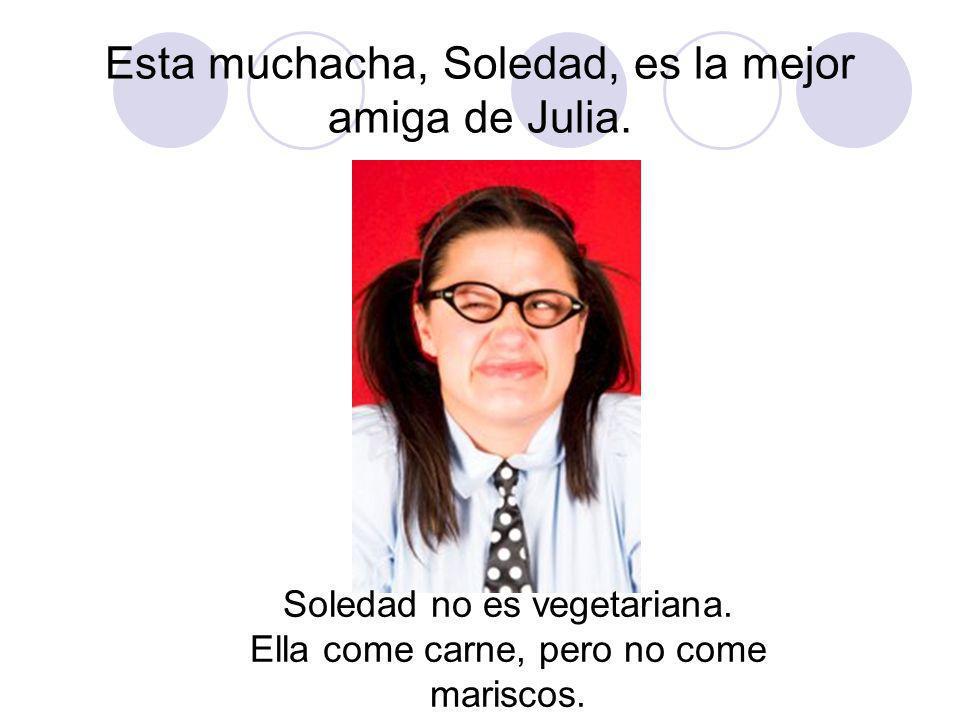 Julia y Soledad son mejores amigas.Julia es vegetariana.