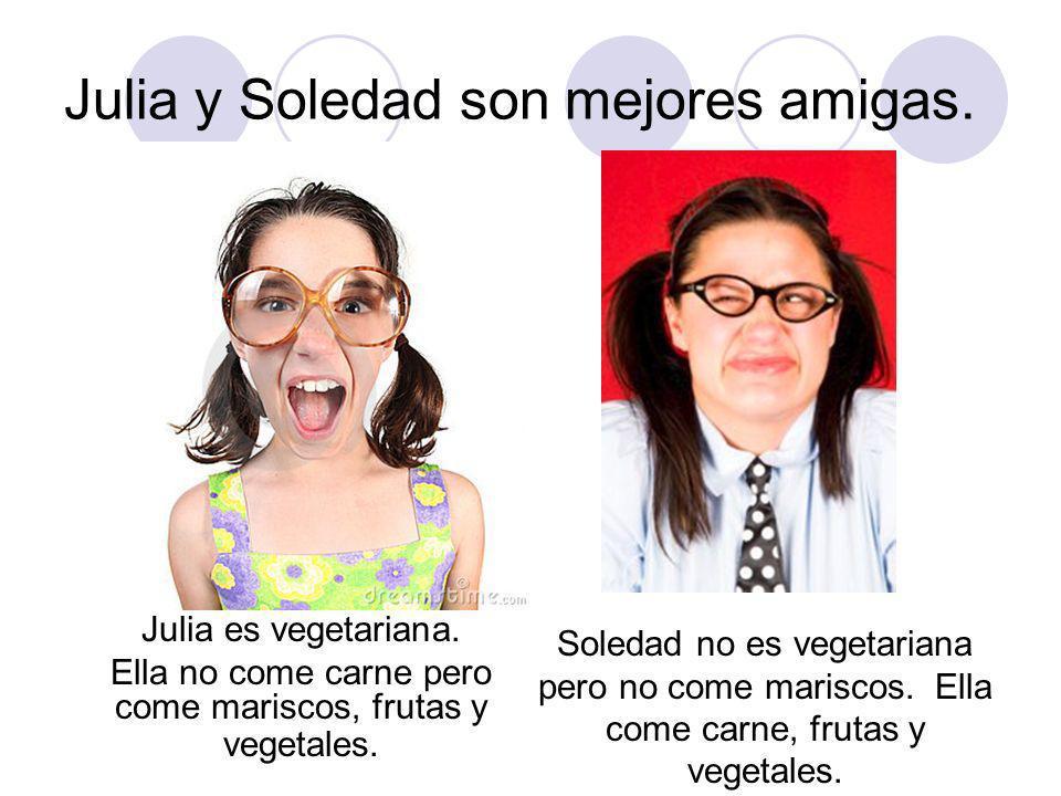 Julia y Soledad son mejores amigas. Julia es vegetariana.