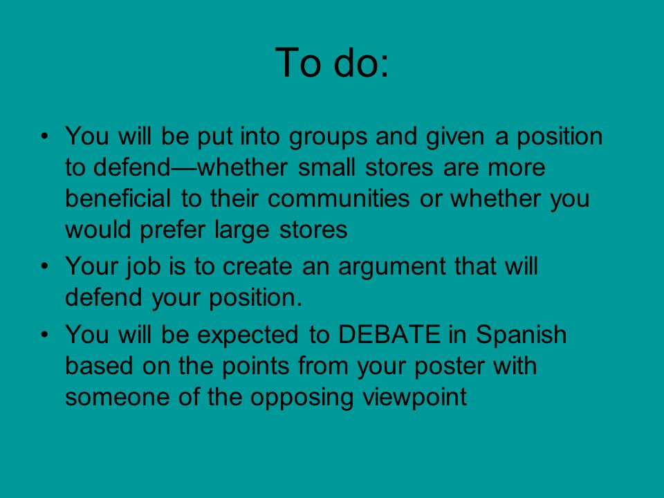 To do: You will be put into groups and given a position to defendwhether small stores are more beneficial to their communities or whether you would prefer large stores Your job is to create an argument that will defend your position.
