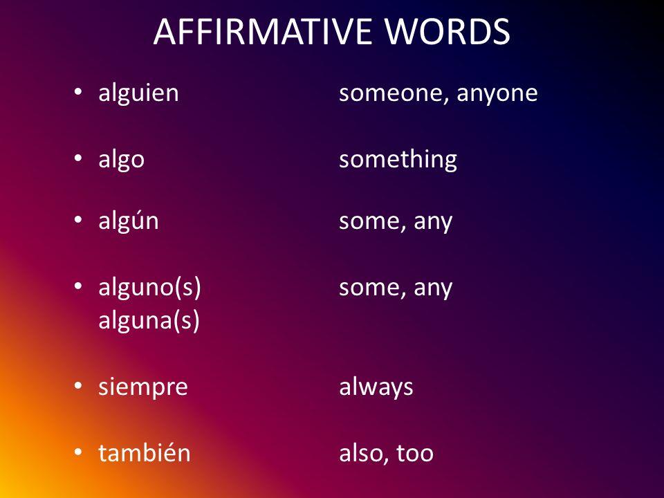 AFFIRMATIVE WORDS alguiensomeone, anyone algosomething algúnsome, any alguno(s)some, any alguna(s) siemprealways tambiénalso, too
