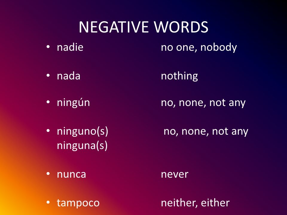NEGATIVE WORDS nadieno one, nobody nadanothing ningúnno, none, not any ninguno(s) no, none, not any ninguna(s) nuncanever tampoconeither, either SUSTANTIVOSADJECTIVOS ADVERBIOS