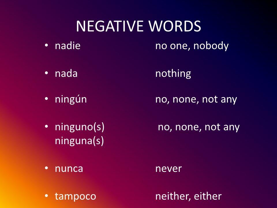NEGATIVE WORDS nadieno one, nobody nadanothing ningúnno, none, not any ninguno(s) no, none, not any ninguna(s) nuncanever tampoconeither, either