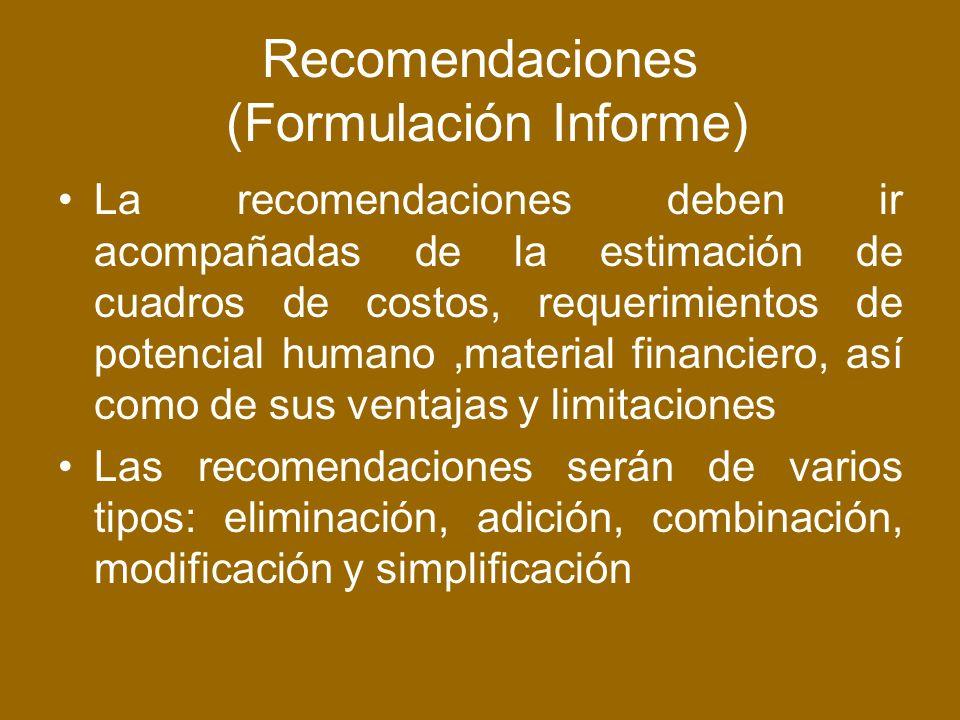 Recomendaciones (Formulación Informe) La recomendaciones deben ir acompañadas de la estimación de cuadros de costos, requerimientos de potencial humano,material financiero, así como de sus ventajas y limitaciones Las recomendaciones serán de varios tipos: eliminación, adición, combinación, modificación y simplificación