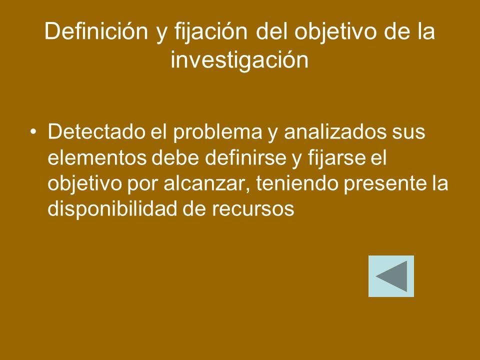 Definición y fijación del objetivo de la investigación Detectado el problema y analizados sus elementos debe definirse y fijarse el objetivo por alcanzar, teniendo presente la disponibilidad de recursos
