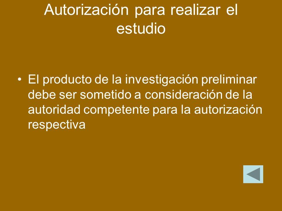 Autorización para realizar el estudio El producto de la investigación preliminar debe ser sometido a consideración de la autoridad competente para la autorización respectiva