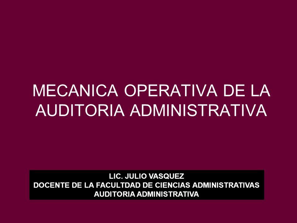 MECANICA OPERATIVA DE LA AUDITORIA ADMINISTRATIVA LIC. JULIO VASQUEZ DOCENTE DE LA FACULTDAD DE CIENCIAS ADMINISTRATIVAS AUDITORIA ADMINISTRATIVA