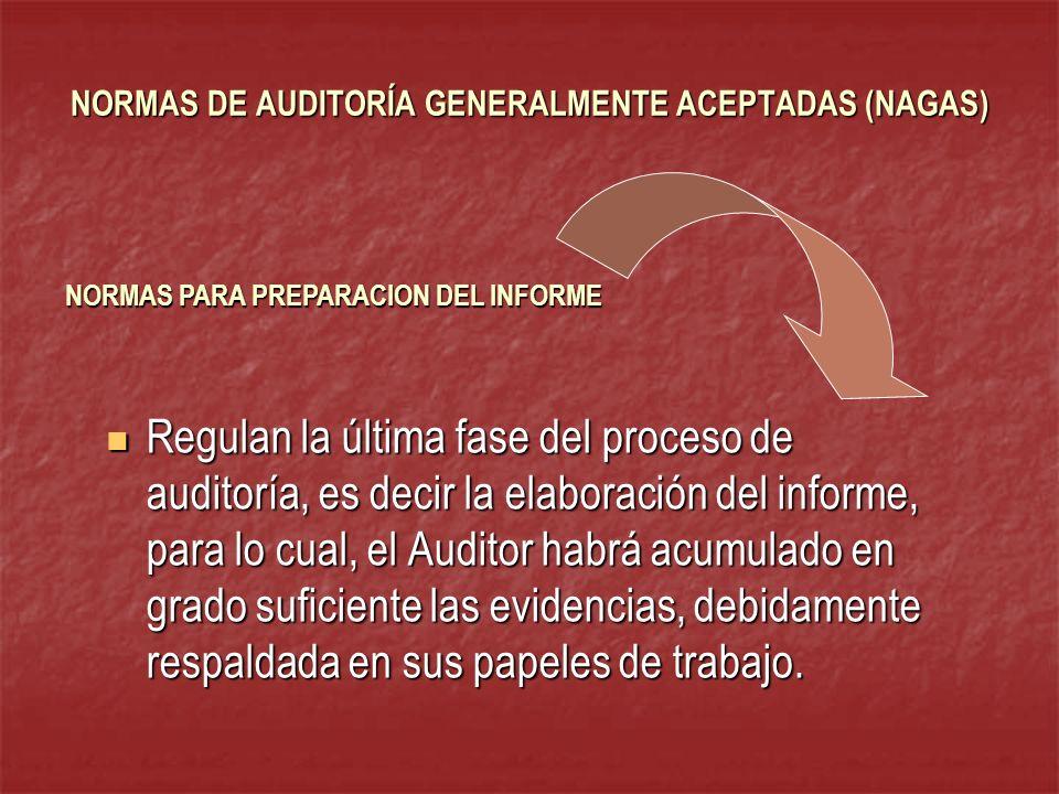 NORMAS DE AUDITORÍA GENERALMENTE ACEPTADAS (NAGAS) Regulan la última fase del proceso de auditoría, es decir la elaboración del informe, para lo cual,