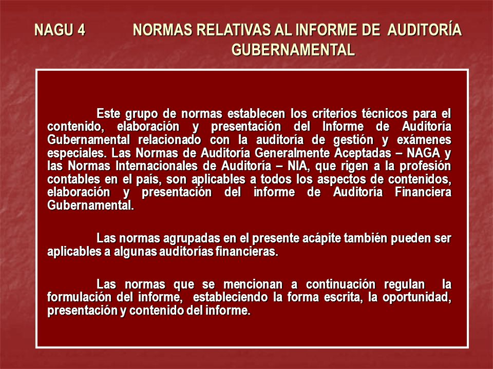 NAGU 4 NORMAS RELATIVAS AL INFORME DE AUDITORÍA GUBERNAMENTAL Este grupo de normas establecen los criterios técnicos para el contenido, elaboración y