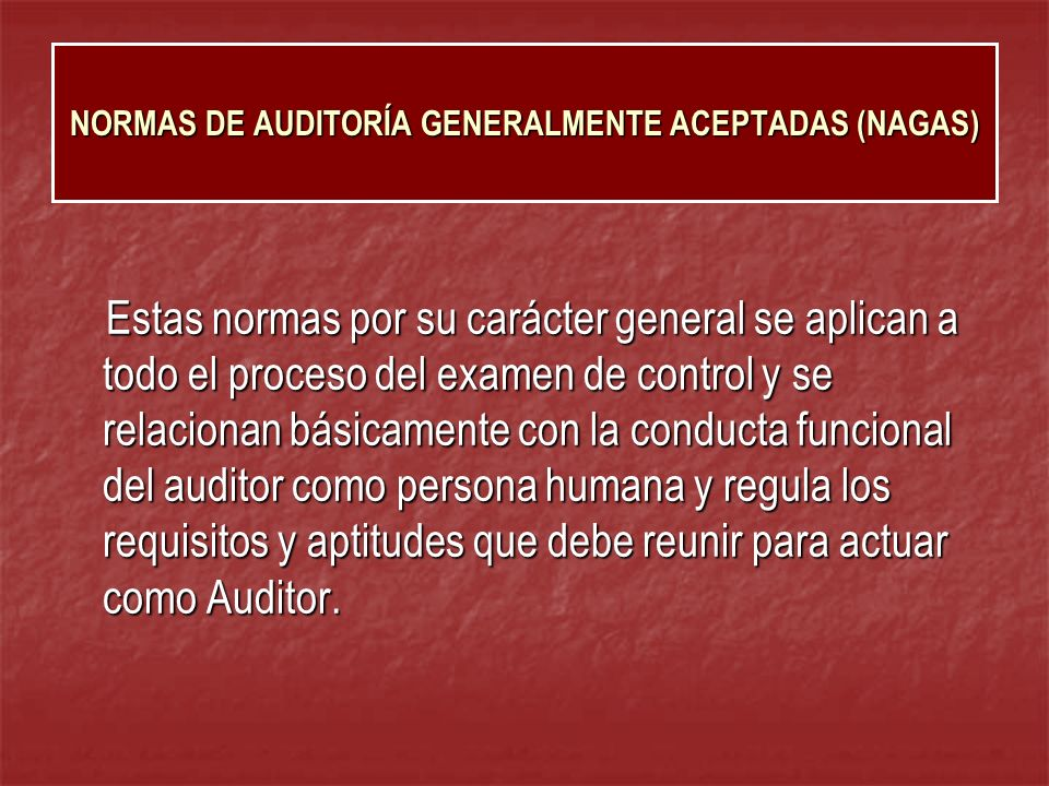 NORMAS DE AUDITORÍA GENERALMENTE ACEPTADAS (NAGAS) Regulan la última fase del proceso de auditoría, es decir la elaboración del informe, para lo cual, el Auditor habrá acumulado en grado suficiente las evidencias, debidamente respaldada en sus papeles de trabajo.