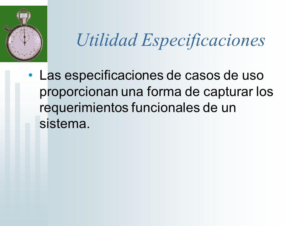 Utilidad Especificaciones Las especificaciones de casos de uso proporcionan una forma de capturar los requerimientos funcionales de un sistema.