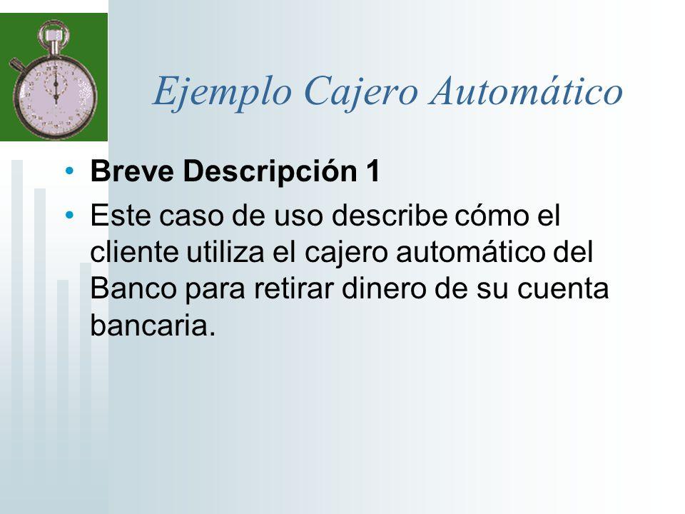 Ejemplo Cajero Automático Breve Descripción 1 Este caso de uso describe cómo el cliente utiliza el cajero automático del Banco para retirar dinero de