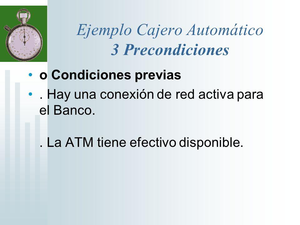 Ejemplo Cajero Automático 3 Precondiciones o Condiciones previas. Hay una conexión de red activa para el Banco.. La ATM tiene efectivo disponible.