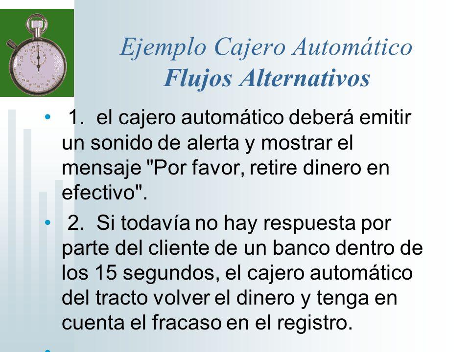 Ejemplo Cajero Automático Flujos Alternativos 1. el cajero automático deberá emitir un sonido de alerta y mostrar el mensaje