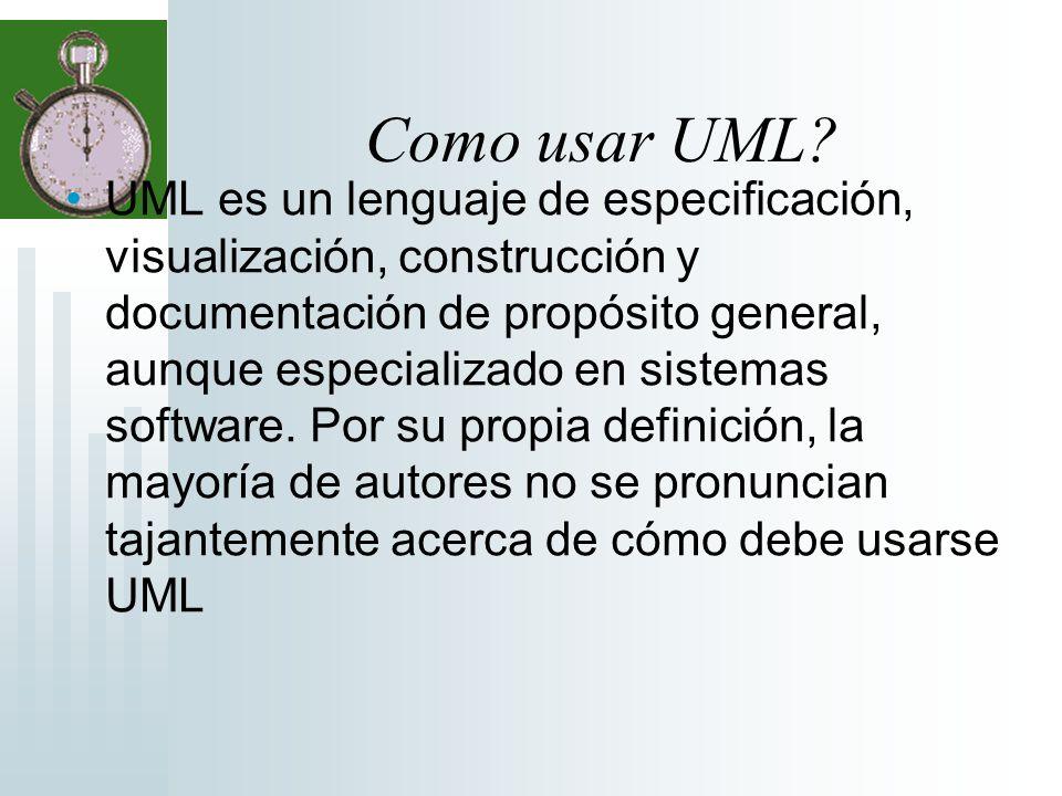 Como usar UML? UML es un lenguaje de especificación, visualización, construcción y documentación de propósito general, aunque especializado en sistema