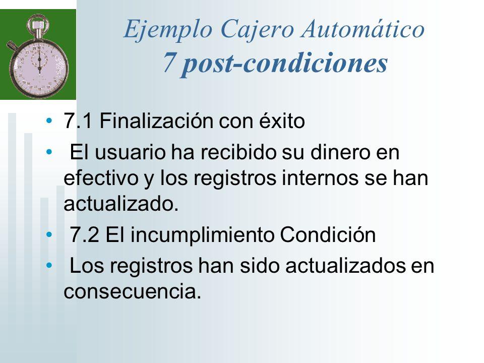 Ejemplo Cajero Automático 7 post-condiciones 7.1 Finalización con éxito El usuario ha recibido su dinero en efectivo y los registros internos se han a