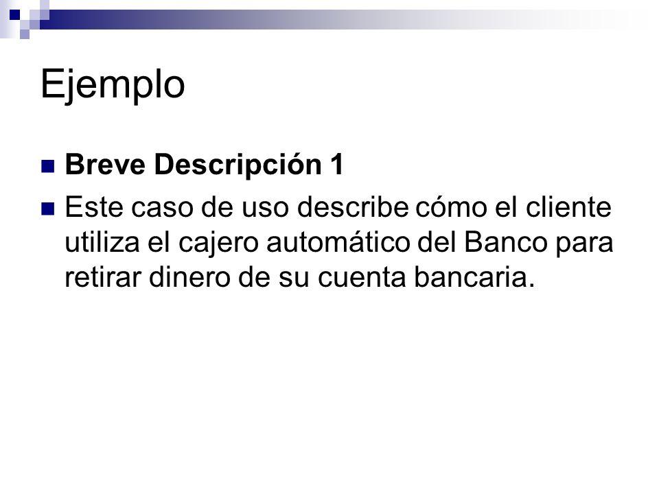 Ejemplo Breve Descripción 1 Este caso de uso describe cómo el cliente utiliza el cajero automático del Banco para retirar dinero de su cuenta bancaria