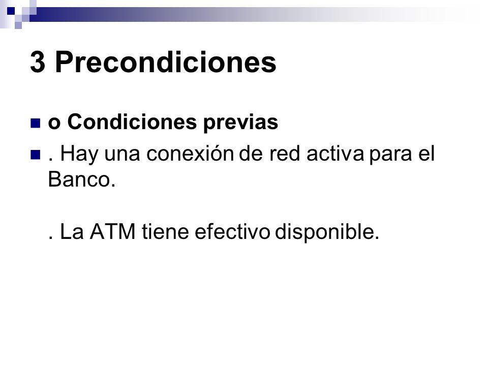 3 Precondiciones o Condiciones previas. Hay una conexión de red activa para el Banco.. La ATM tiene efectivo disponible.