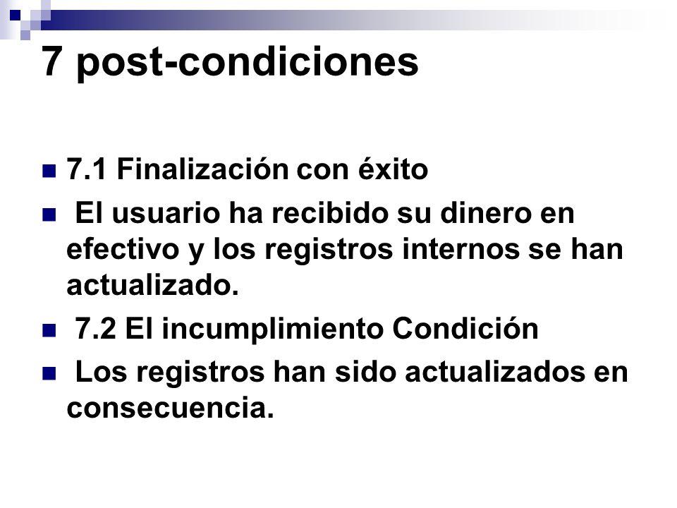 7 post-condiciones 7.1 Finalización con éxito El usuario ha recibido su dinero en efectivo y los registros internos se han actualizado. 7.2 El incumpl