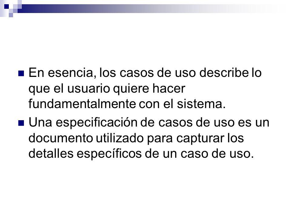 En esencia, los casos de uso describe lo que el usuario quiere hacer fundamentalmente con el sistema. Una especificación de casos de uso es un documen