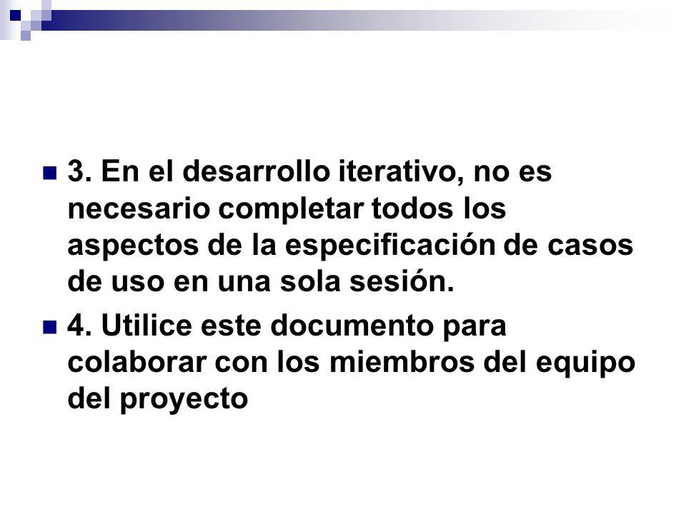 3. En el desarrollo iterativo, no es necesario completar todos los aspectos de la especificación de casos de uso en una sola sesión. 4. Utilice este d