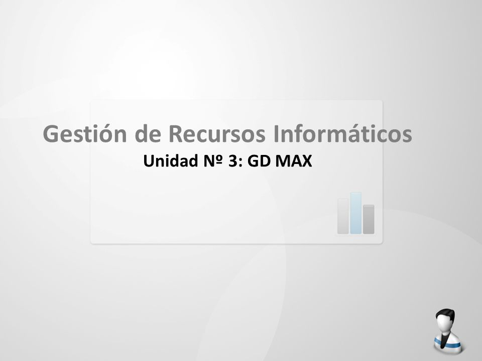 Gestión de Recursos Informáticos Unidad Nº 3: GD MAX