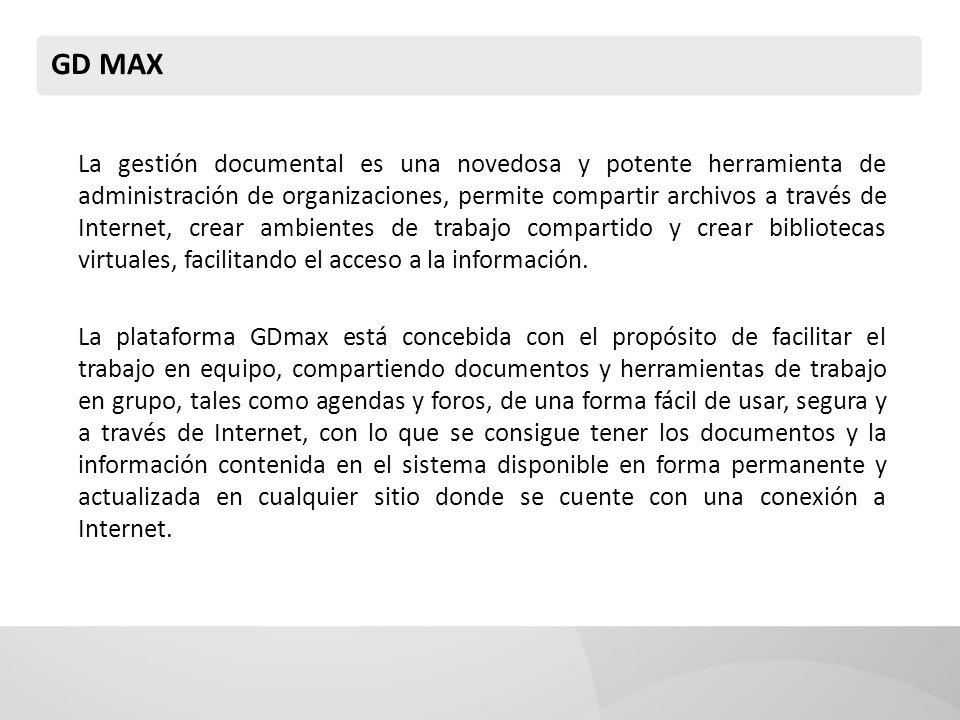 GD MAX La gestión documental es una novedosa y potente herramienta de administración de organizaciones, permite compartir archivos a través de Internet, crear ambientes de trabajo compartido y crear bibliotecas virtuales, facilitando el acceso a la información.