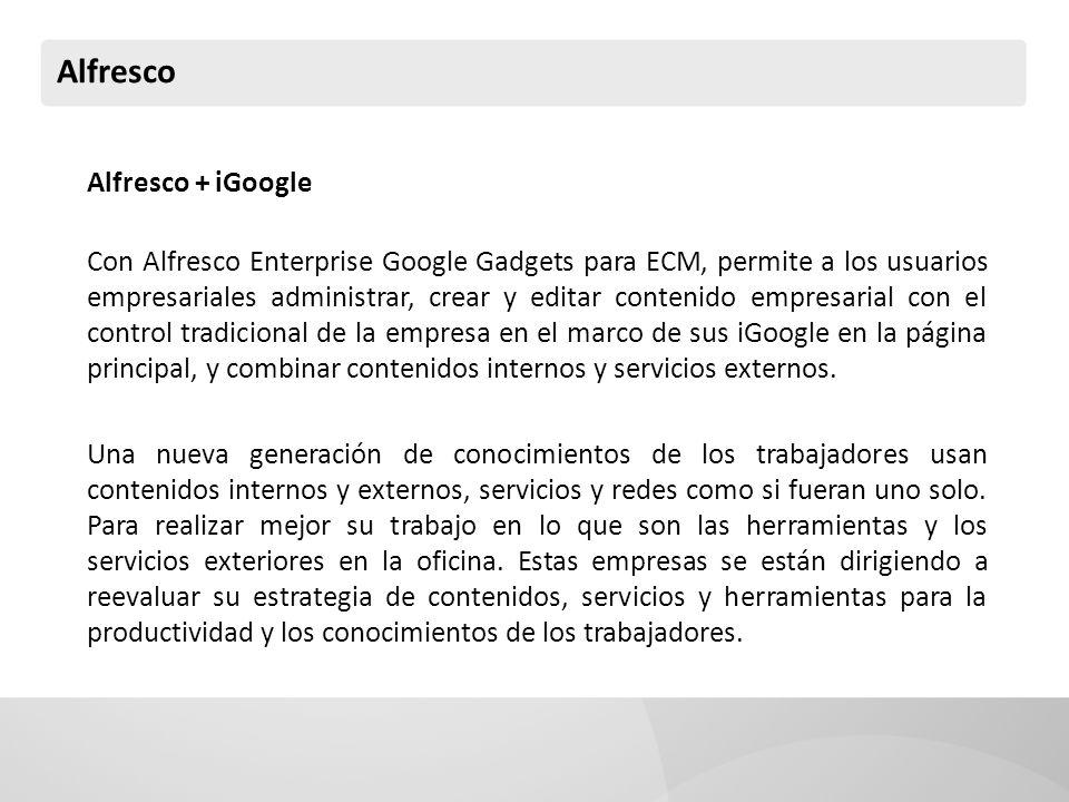 Alfresco Alfresco + iGoogle Con Alfresco Enterprise Google Gadgets para ECM, permite a los usuarios empresariales administrar, crear y editar contenido empresarial con el control tradicional de la empresa en el marco de sus iGoogle en la página principal, y combinar contenidos internos y servicios externos.
