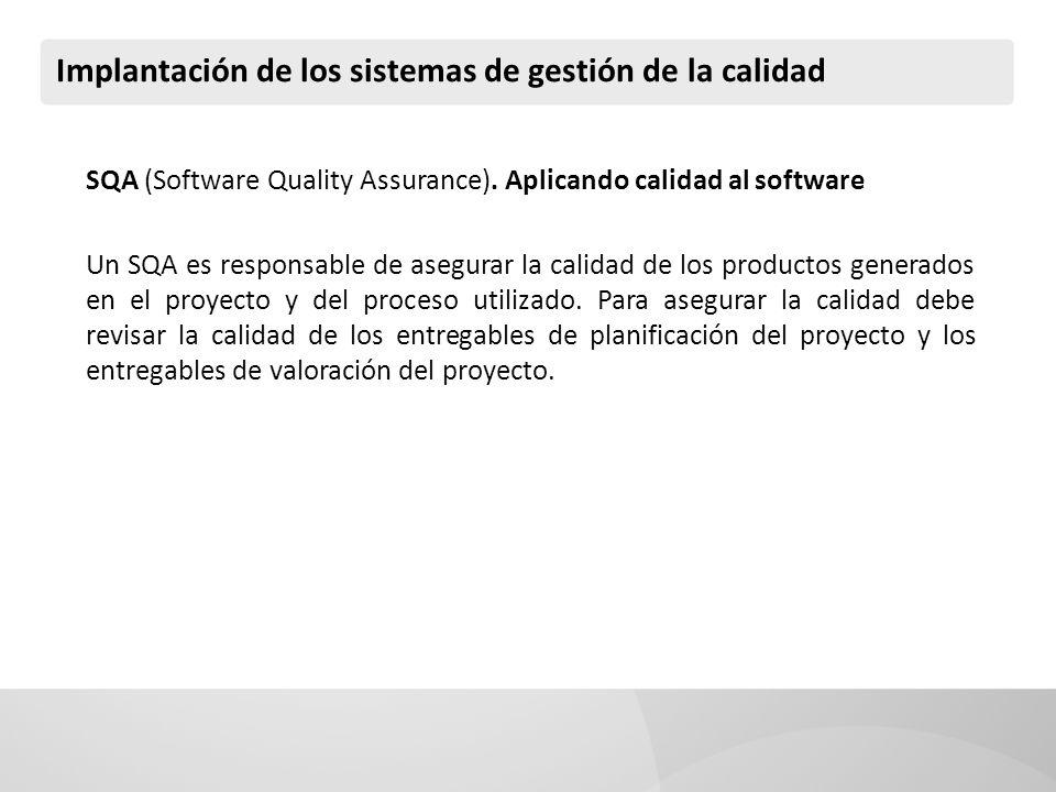 Implantación de los sistemas de gestión de la calidad SQA (Software Quality Assurance). Aplicando calidad al software Un SQA es responsable de asegura