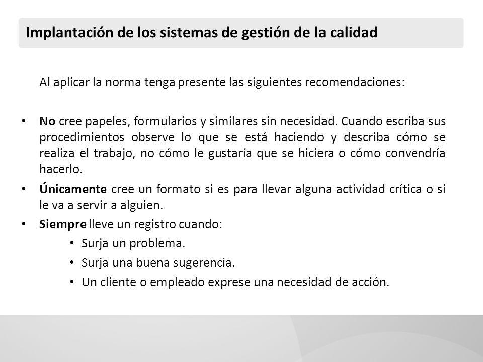 Implantación de los sistemas de gestión de la calidad Al aplicar la norma tenga presente las siguientes recomendaciones: No cree papeles, formularios y similares sin necesidad.
