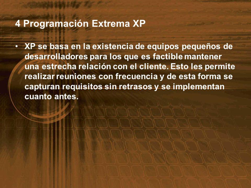 4 Programación Extrema XP XP se basa en la existencia de equipos pequeños de desarrolladores para los que es factible mantener una estrecha relación c